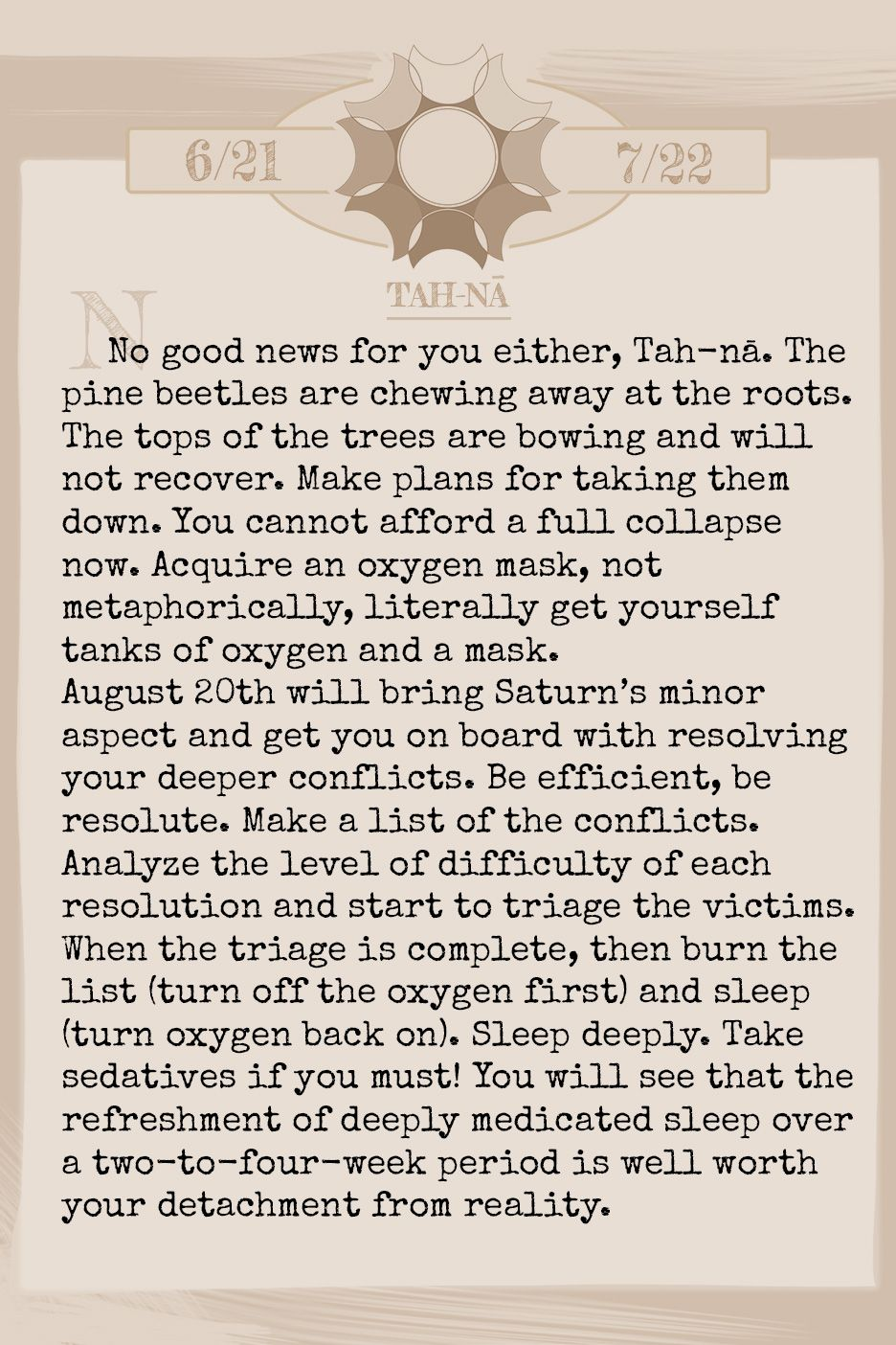 August 2018 Horoscope (Old sign: Cancer) No good news for you either, Tane'. The pine beetles are chewing away at the roots. The tops of the trees are bowing and will not recover. Make plans for taking them down. You cannot afford a full collapse now. Acquire an oxygen mask, not metaphorically, literally get yourself tanks of oxygen and a mask. August 20th will bring Saturn's minor aspect and get you on board with resolving your deeper conflicts. Be efficient, be resolute. Make a list of the conflicts. Analyze the level of difficulty of each resolution and start to triage the victims. When the triage is complete, then burn the list (turn off the oxygen first) and sleep (turn oxygen back on). Sleep deeply. Take sedatives if you must! You will see that the refreshment of deeply medicated sleep over a two-to-four-week period is well worth your detachment from reality.