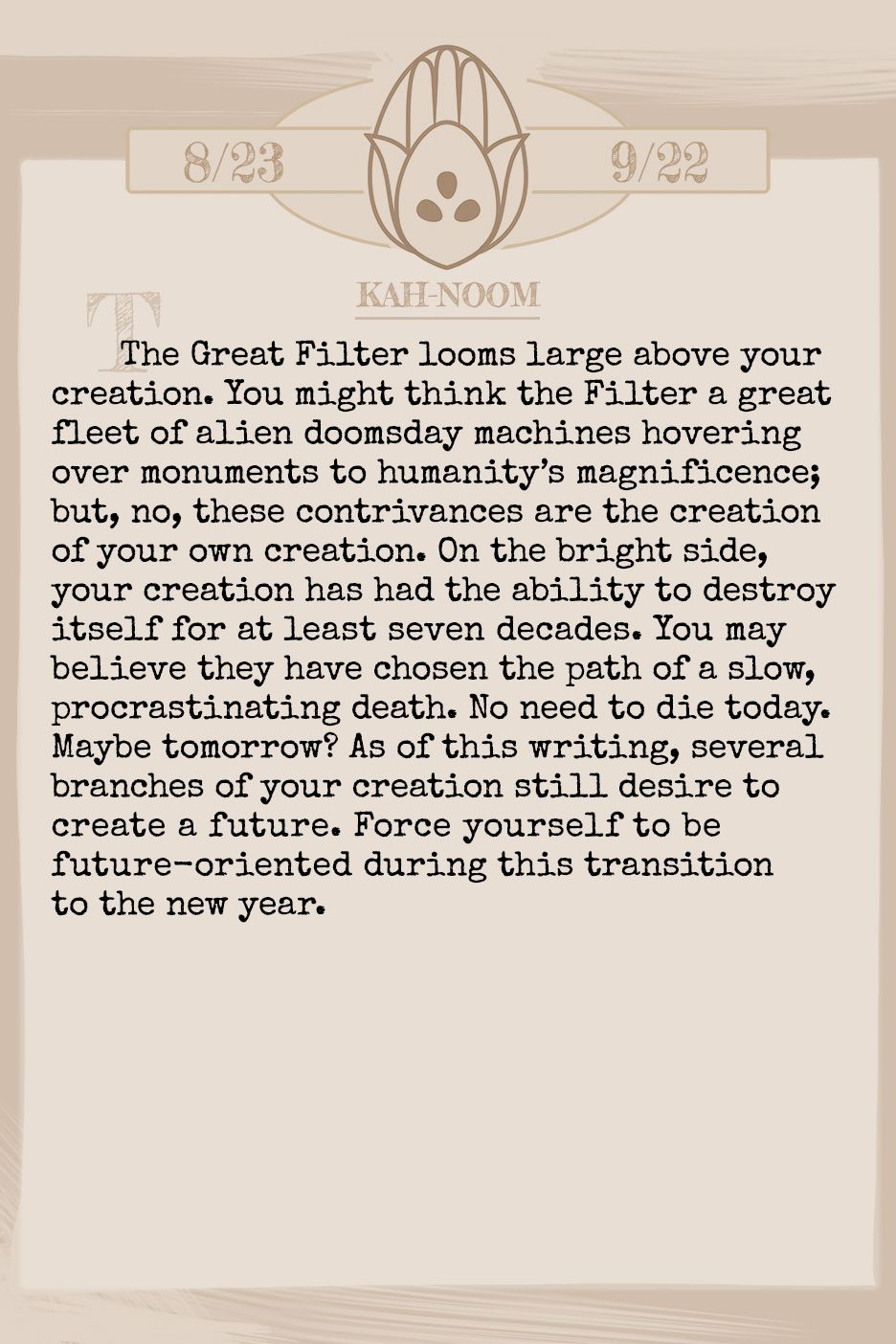 January 2019 Horoscope (Old sign: Virgo) The Great Filter looms large above your creation. You might think the Filter a great fleet of alien doomsday machines hovering over monuments to humanity's magnificence; but, no, these contrivances are the creation of your own creation. On the bright side, your creation has had the ability to destroy itself for at least seven decades. You may believe they have chosen the path of a slow, procrastinating death. No need to die today. Maybe tomorrow? As of this writing, several branches of your creation still desire to create a future. Force yourself to be future-oriented during this transition to the new year.