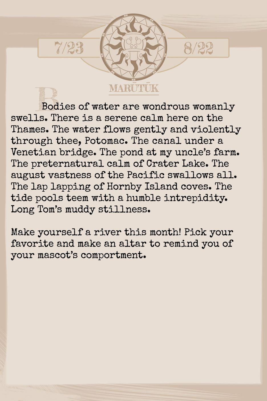 January 2019 Horoscope (Old sign: Leo) Bodies of water are wondrous womanly swells. There is a serene calm here on the Thames. The water flows gently and violently through thee, Potomac. The canal under a Venetian bridge. The pond at my uncle's farm. The preternatural calm of Crater Lake. The august vastness of the Pacific swallows all. The lap lapping of Hornby Island coves. The tide pools teem with a humble intrepidity. Long Tom's muddy stillness. Make yourself a river this month! Pick your favorite and make an altar to remind you of your mascot's comportment.