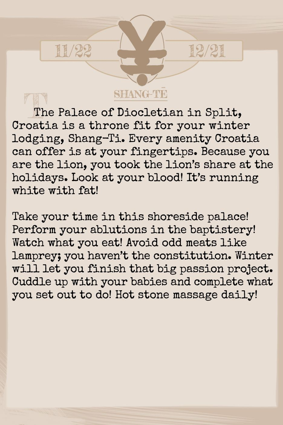 January 2019 Horoscope (Old sign: Sagitarius) The Palace of Diocletian in Split, Croatia is a throne fit for your winter lodging, Shang-Ti. Every amenity Croatia can offer is at your fingertips. Because you are the lion, you took the lion's share at the holidays. Look at your blood! It's running white with fat! Take your time in this shoreside palace! Perform your ablutions in the baptistery! Watch what you eat! Avoid odd meats like lamprey; you haven't the constitution. Winter will let you finish that big passion project. Cuddle up with your babies and complete what you set out to do! Hot stone massage daily!