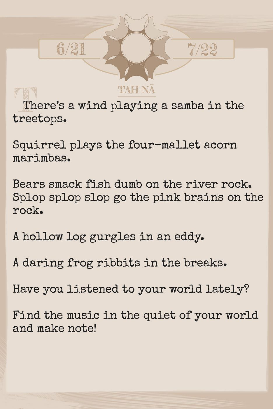 February 2019 Horoscope (Old sign: Cancer) There's a wind playing a samba in the treetops. Squirrel plays the four-mallet acorn marimbas. Bears smack fish dumb on the river rock. Splop splop slop go the pink brains on the rock. A hollow log gurgles in an eddy. A daring frog ribbits in the breaks. Have you listened to your world lately? Find the music in the quiet of your world and make note!