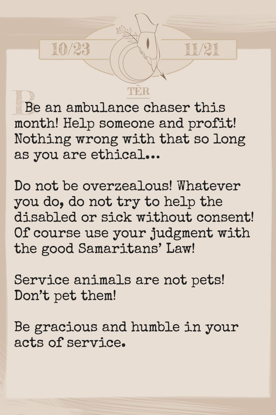 February 2019 Horoscope (Old sign: Scorpio) Be an ambulance chaser this month! Help someone and profit! Nothing wrong with that so long as you are ethical… Do not be overzealous! Whatever you do, do not try to help the disabled or sick without consent! Of course use your judgment with the good Samaritans' Law! Service animals are not pets! Don't pet them! Be gracious and humble in your acts of service.