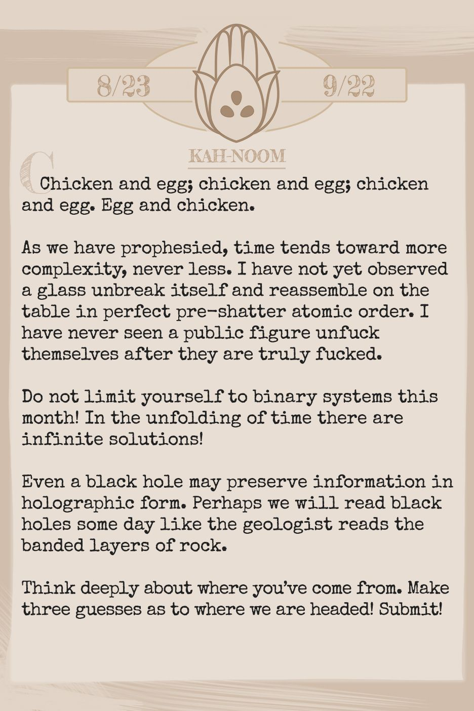 March 2019 Horoscope (Old sign: Virgo) Chicken and egg; chicken and egg; chicken and egg. Egg and chicken. As we have prophesied, time tends toward more complexity, never less. I have not yet observed a glass unbreak itself and reassemble on the table in perfect pre-shatter atomic order. I have never seen a public figure unfuck themselves after they are truly fucked. Do not limit yourself to binary systems this month! In the unfolding of time there are infinite solutions! Even a black hole may preserve information in holographic form. Perhaps we will read black holes some day like the geologist reads the banded layers of rock. Think deeply about where you've come from. Make three guesses as to where we are headed! Submit!