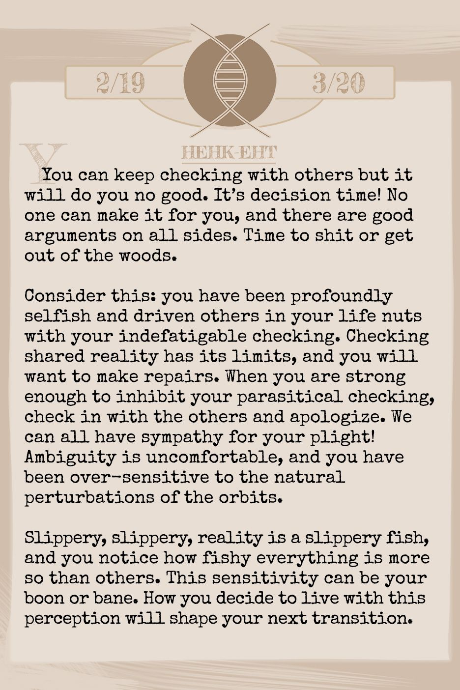 May 2019 Horoscope (Old sign: Pisces) You can keep checking with others but it will do you no good. It's decision time! No one can make it for you, and there are good arguments on all sides. Time to shit or get out of the woods. Consider this: you have been profoundly selfish and driven others in your life nuts with your indefatigable checking. Checking shared reality has its limits, and you will want to make repairs. When you are strong enough to inhibit your parasitical checking, check in with the others and apologize. We can all have sympathy for your plight! Ambiguity is uncomfortable, and you have been over-sensitive to the natural perturbations of the orbits. Slippery, slippery, reality is a slippery fish, and you notice how fishy everything is more so than others. This sensitivity can be your boon or bane. How you decide to live with this perception will shape your next transition.