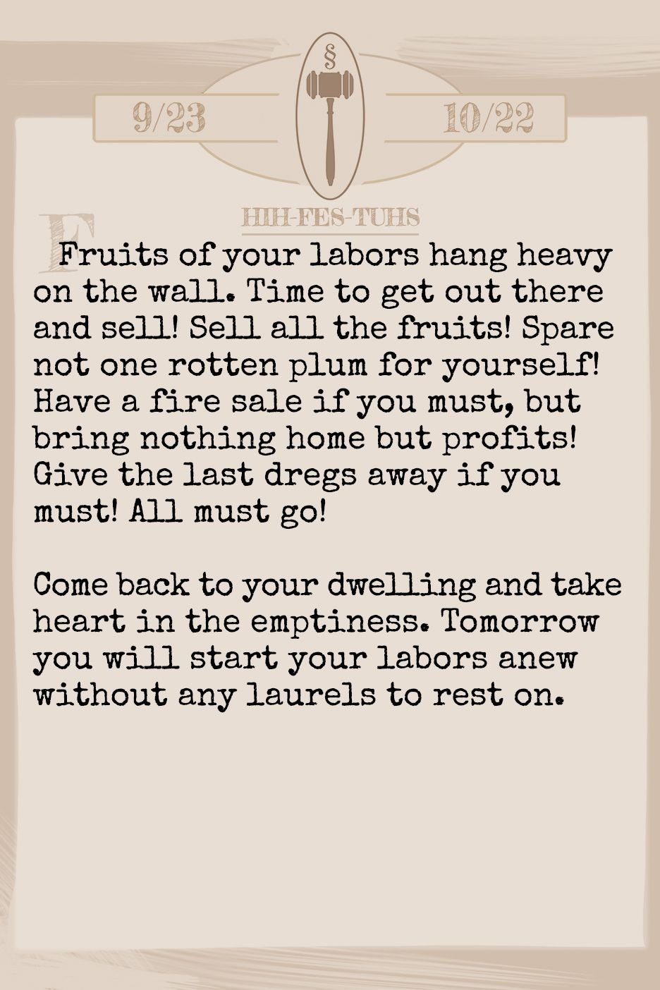 May 2019 Horoscope (Old sign: Libra) Fruits of your labors hang heavy on the wall. Time to get out there and sell! Sell all the fruits! Spare not one rotten plum for yourself! Have a fire sale if you must, but bring nothing home but profits! Give the last dregs away if you must! All must go! Come back to your dwelling and take heart in the emptiness. Tomorrow you will start your labors anew without any laurels to rest on.