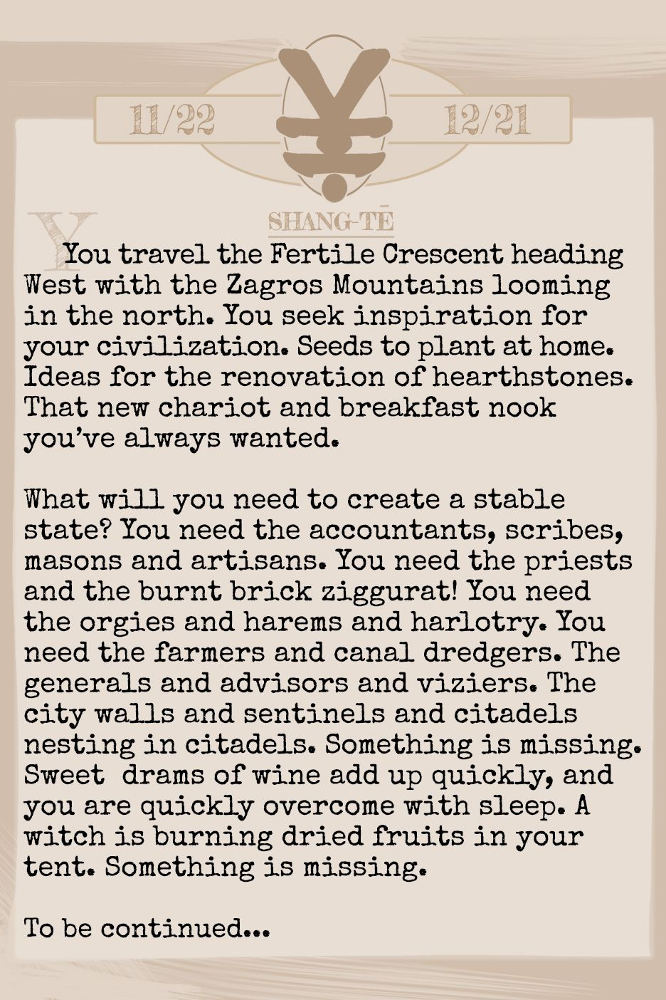 June 2019 Horoscope (Old sign: Sagitarius) You travel the Fertile Crescent heading West with the Zagros Mountains looming in the north. You seek inspiration for your civilization. Seeds to plant at home. Ideas for the renovation of hearthstones. That new chariot and breakfast nook you've always wanted. What will you need to create a stable state? You need the accountants, scribes, masons and artisans. You need the priests and the burnt brick ziggurat! You need the orgies and harems and harlotry. You need the farmers and canal dredgers. The generals and advisors and viziers. The city walls and sentinels and citadels nesting in citadels. Something is missing. Sweet drams of wine add up quickly, and you are quickly overcome with sleep. A witch is burning dried fruits in your tent. Something is missing. To be continued...