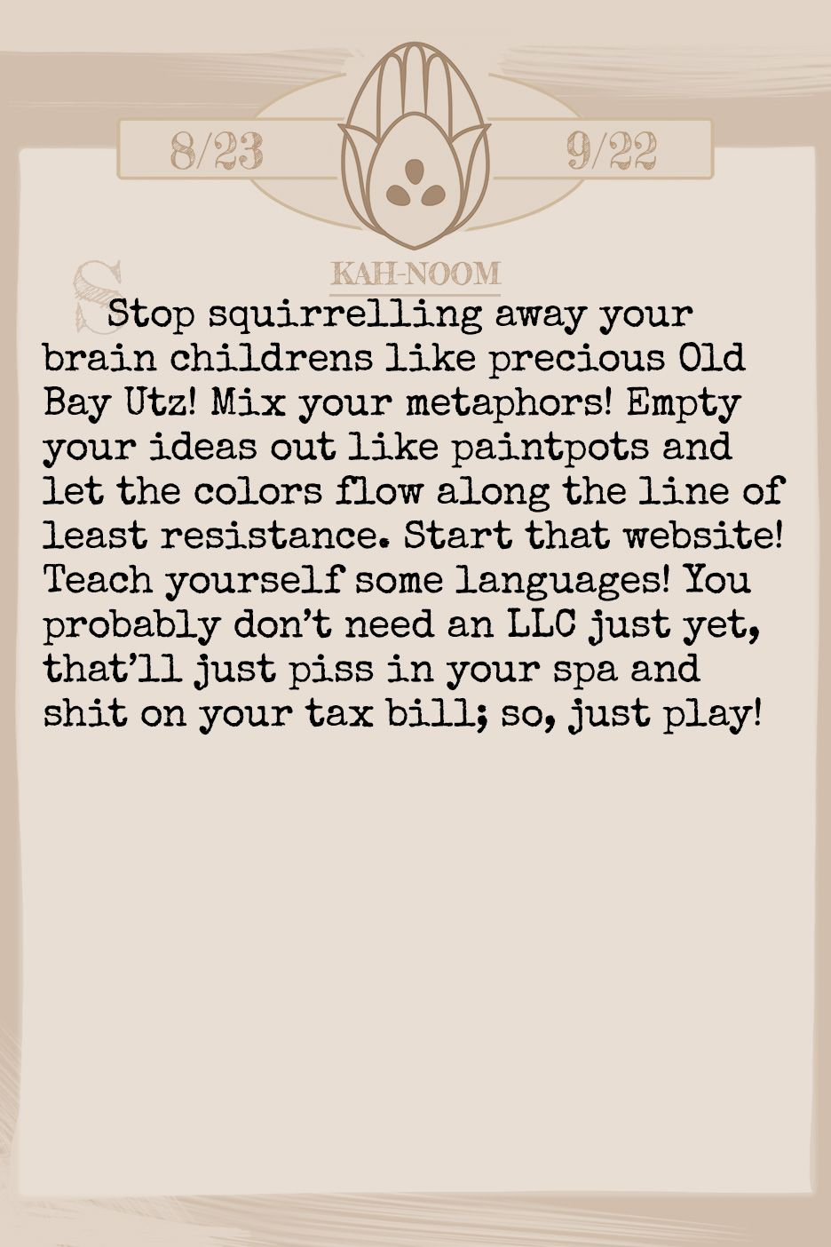 July 2019 Horoscope (Old sign: Virgo) Stop squirrelling away your brain childrens like precious Old Bay Utz! Mix your metaphors! Empty your ideas out like paintpots and let the colors flow along the line of least resistance. Start that website! Teach yourself some languages! You probably don't need an LLC just yet, that'll just piss in your spa and shit on your tax bill; so, just play!