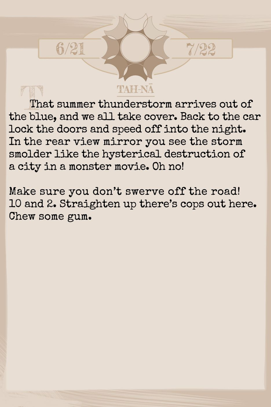 July 2019 Horoscope (Old sign: Cancer) That summer thunderstorm arrives out of the blue, and we all take cover. Back to the car lock the doors and speed off into the night. In the rear view mirror you see the storm smolder like the hysterical destruction of a city in a monster movie. Oh no! Make sure you don't swerve off the road! 10 and 2. Straighten up there's cops out here. Chew some gum.