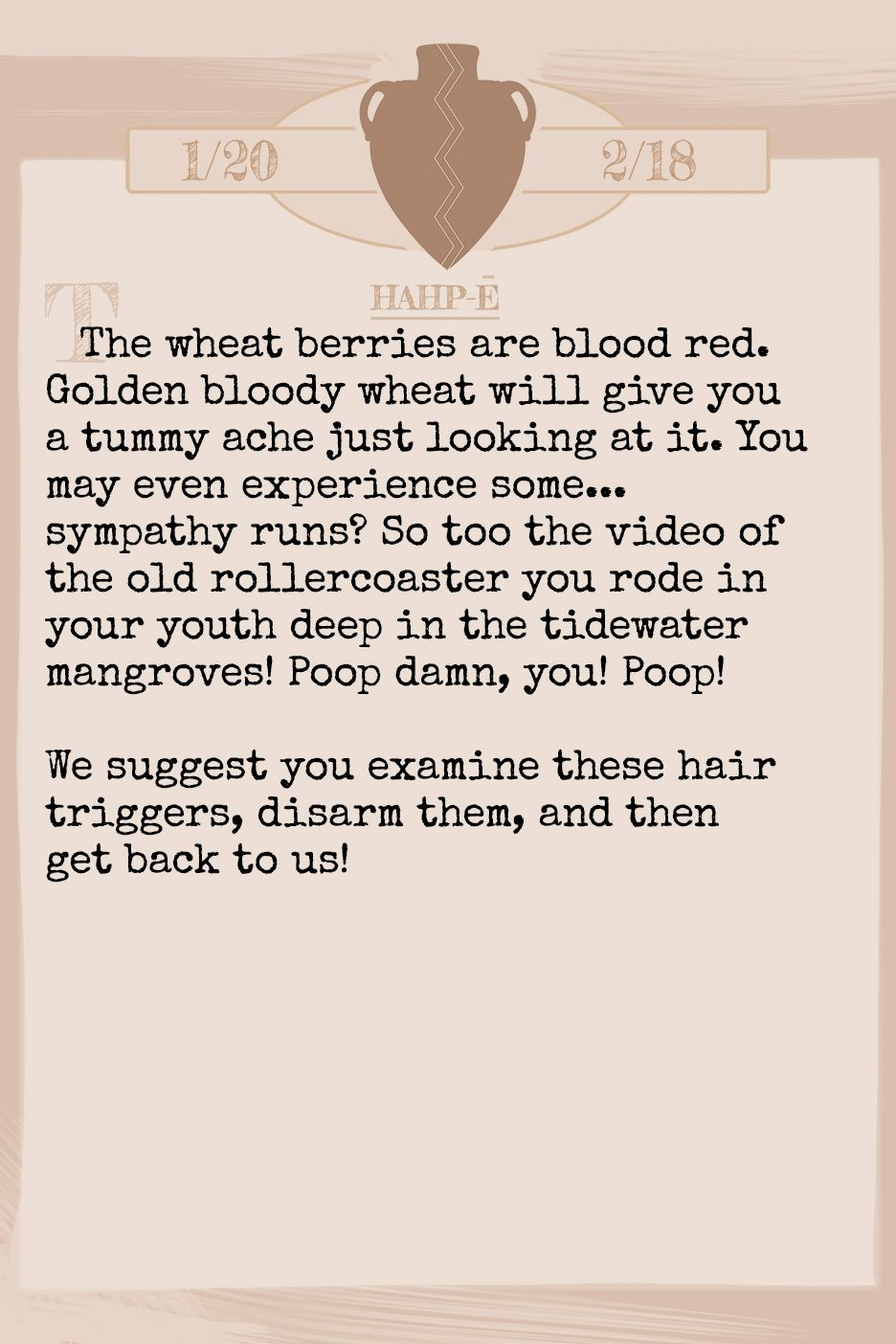 September 2019 Horoscope (Old sign: Aquarius) The wheat berries are blood red. Golden bloody wheat will give you a tummy ache just looking at it. You may even experience some...sympathy runs? So too the video of the old rollercoaster you rode in your youth deep in the tidewater mangroves! Poop damn, you! Poop! We suggest you examine these hair triggers, disarm them, and then get back to us!