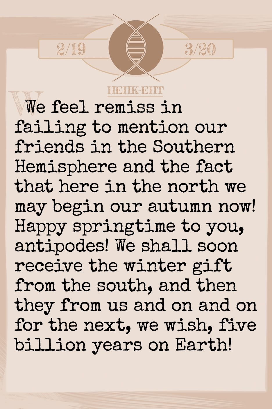 October 2019 Horoscope (Old sign: Pisces) We feel remiss in failing to mention our friends in the Southern Hemisphere and the fact that here in the north we may begin our autumn now! Happy springtime to you, antipodes! We shall soon receive the winter gift from the south, and then they from us and on and on for the next, we wish, five billion years on Earth!