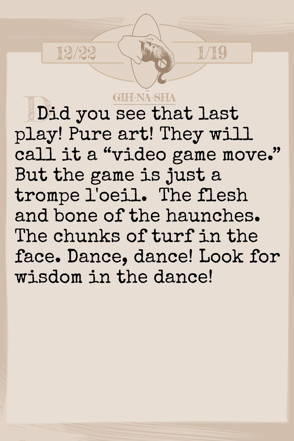 "December 2019 Horoscope (Old sign: Capricorn) Did you see that last play! Pure art! They will call it a ""video game move."" But the game is just a trompe l'oeil. The flesh and bone of the haunches. The chunks of turf in the face. Dance, dance! Look for wisdom in the dance!"
