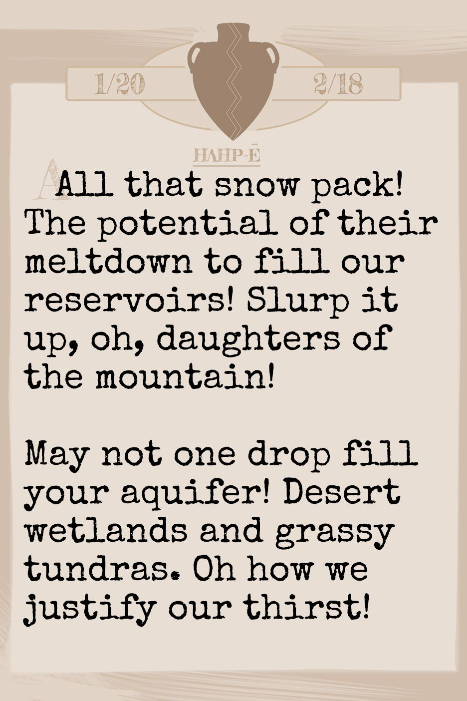 December 2019 Horoscope (Old sign: Aquarius) All that snow pack! The potential of their meltdown to fill our reservoirs! Slurp it up, oh, daughters of the mountain! May not one drop fill your aquifer! Desert wetlands and grassy tundras. Oh how we justify our thirst!