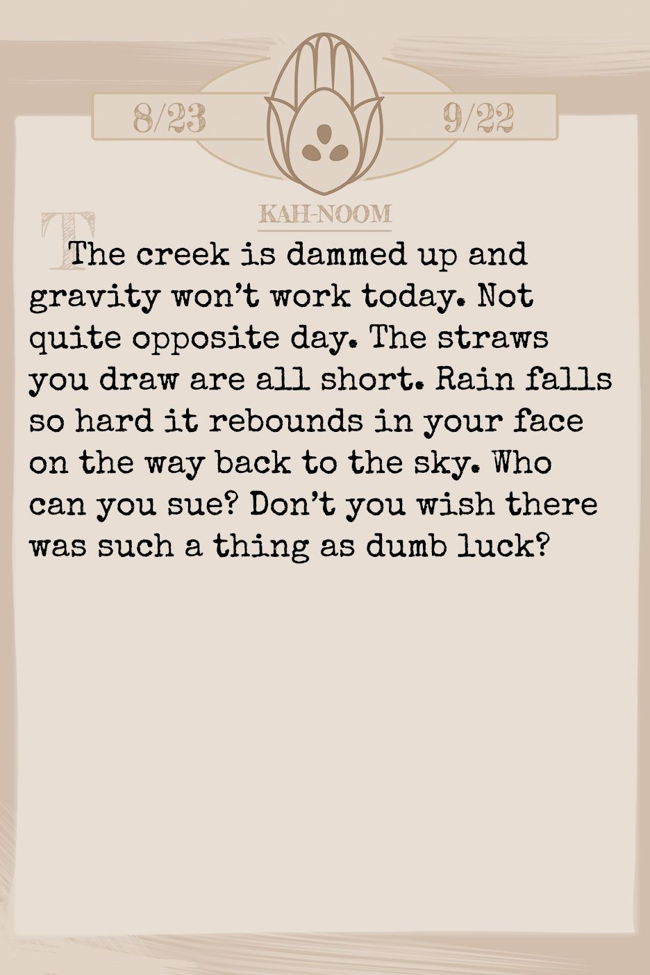 December 2019 Horoscope (Old sign: Virgo) The creek is dammed up and gravity won't work today. Not quite opposite day. The straws you draw are all short. Rain falls so hard it rebounds in your face on the way back to the sky. Who can you sue? Don't you wish there was such a thing as dumb luck?
