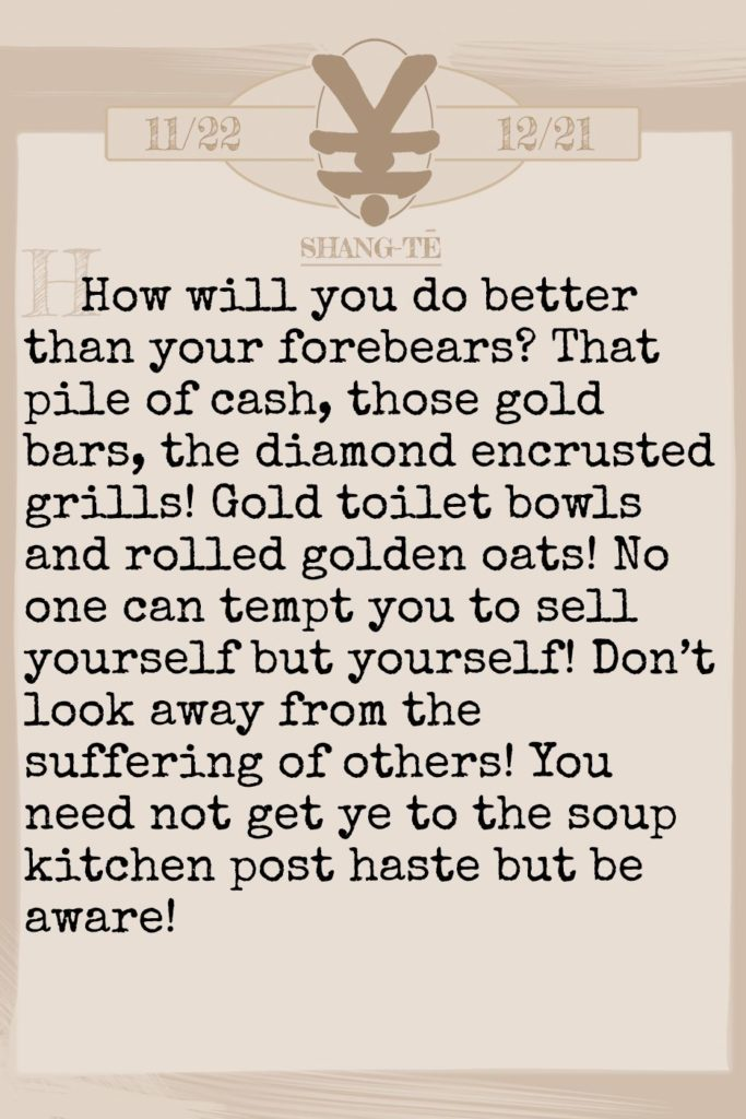 December 2019 Horoscope (Old sign: Sagitarius) How will you do better than your forebears? That pile of cash, those gold bars, the diamond encrusted grills! Gold toilet bowls and rolled golden oats! No one can tempt you to sell yourself but yourself! Don't look away from the suffering of others! You need not get ye to the soup kitchen post haste but be aware!